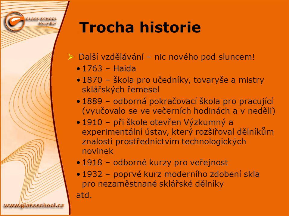 Trocha historie  Další vzdělávání – nic nového pod sluncem! 1763 – Haida 1870 – škola pro učedníky, tovaryše a mistry sklářských řemesel 1889 – odbor