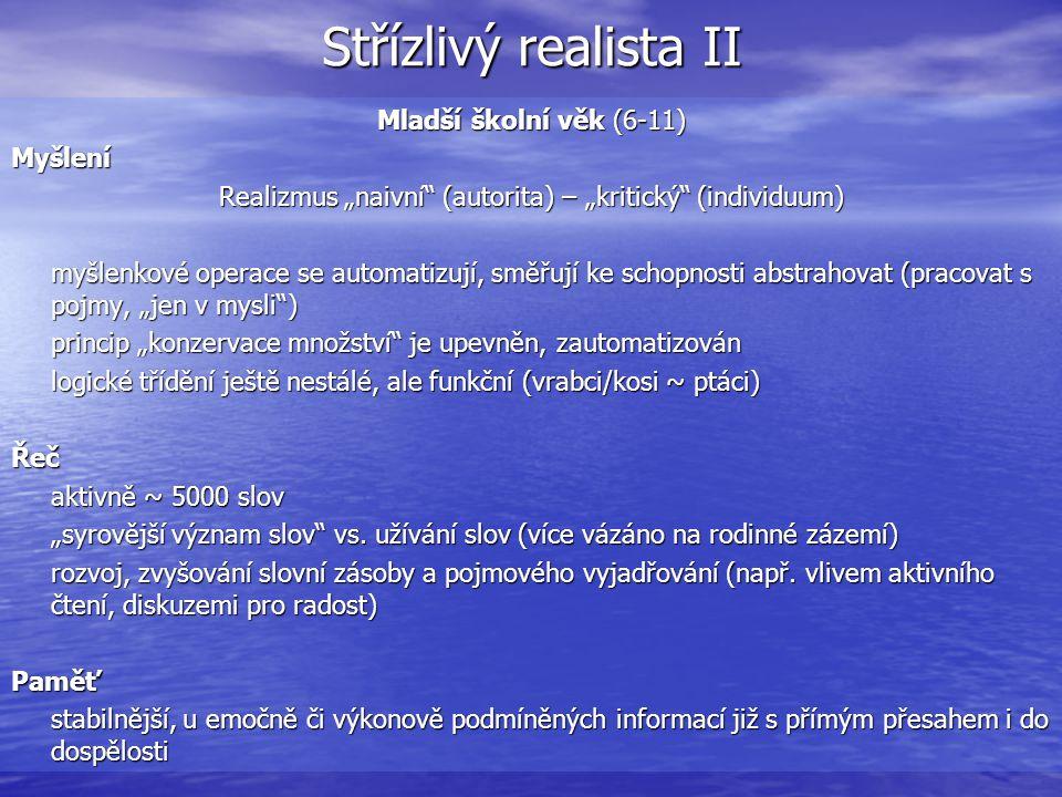 """Střízlivý realista II Mladší školní věk (6-11) Myšlení Realizmus """"naivní (autorita) – """"kritický (individuum) myšlenkové operace se automatizují, směřují ke schopnosti abstrahovat (pracovat s pojmy, """"jen v mysli ) princip """"konzervace množství je upevněn, zautomatizován logické třídění ještě nestálé, ale funkční (vrabci/kosi ~ ptáci) Řeč aktivně ~ 5000 slov """"syrovější význam slov vs."""