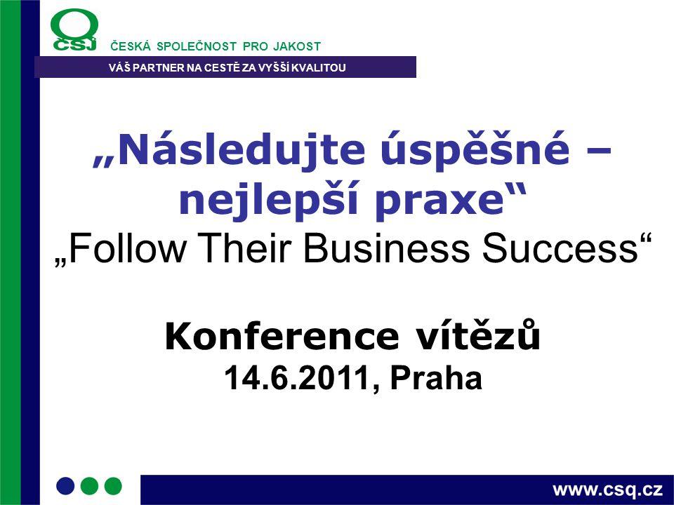 """ČESKÁ SPOLEČNOST PRO JAKOST VÁŠ PARTNER NA CESTĚ ZA VYŠŠÍ KVALITOU """"Následujte úspěšné – nejlepší praxe"""" """"Follow Their Business Success"""" Konference ví"""