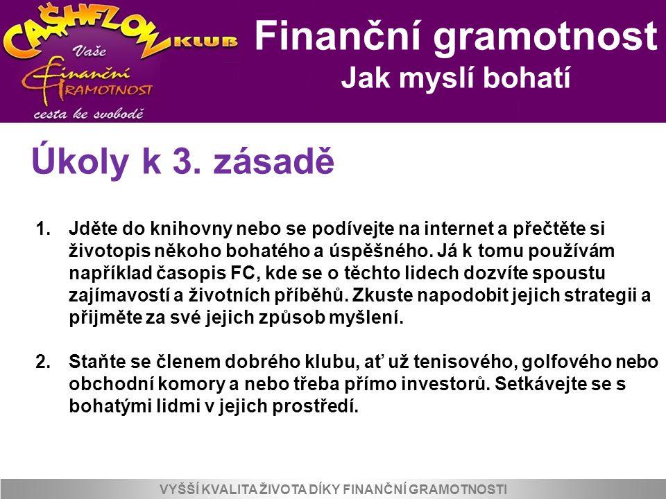 Finanční gramotnost Jak myslí bohatí VYŠŠÍ KVALITA ŽIVOTA DÍKY FINANČNÍ GRAMOTNOSTI Úkoly k 3. zásadě 1.Jděte do knihovny nebo se podívejte na interne