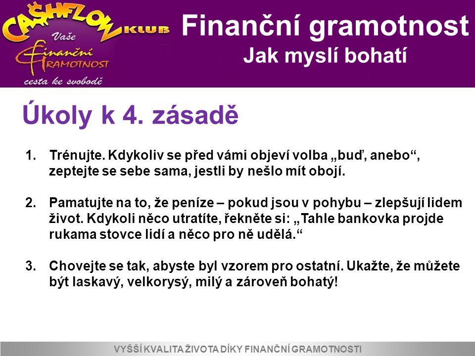 """Finanční gramotnost Jak myslí bohatí VYŠŠÍ KVALITA ŽIVOTA DÍKY FINANČNÍ GRAMOTNOSTI Úkoly k 4. zásadě 1.Trénujte. Kdykoliv se před vámi objeví volba """""""
