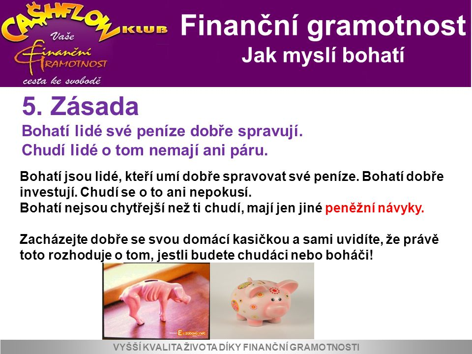 Finanční gramotnost Jak myslí bohatí VYŠŠÍ KVALITA ŽIVOTA DÍKY FINANČNÍ GRAMOTNOSTI 5. Zásada Bohatí lidé své peníze dobře spravují. Chudí lidé o tom