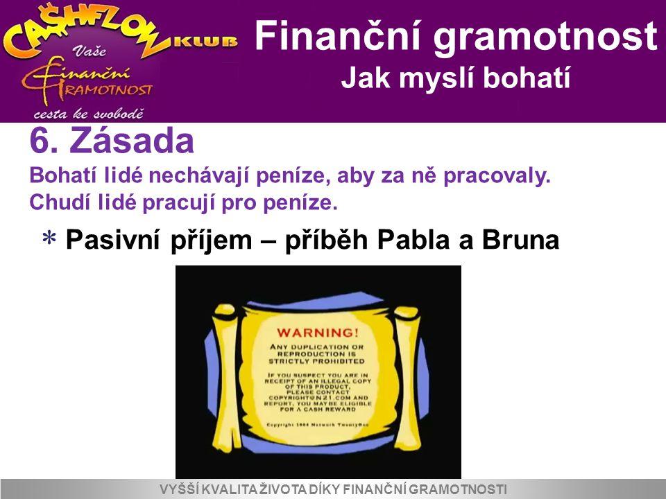 Finanční gramotnost Jak myslí bohatí VYŠŠÍ KVALITA ŽIVOTA DÍKY FINANČNÍ GRAMOTNOSTI  Pasivní příjem – příběh Pabla a Bruna 6. Zásada Bohatí lidé nech