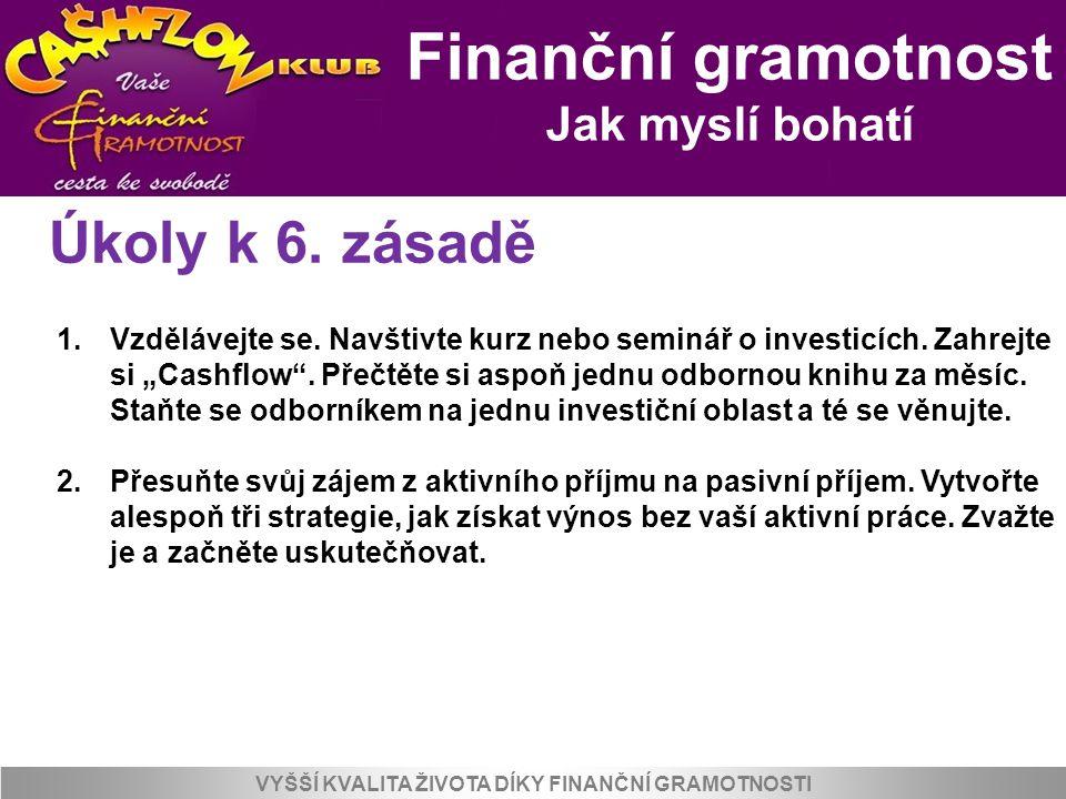 Finanční gramotnost Jak myslí bohatí VYŠŠÍ KVALITA ŽIVOTA DÍKY FINANČNÍ GRAMOTNOSTI Úkoly k 6. zásadě 1.Vzdělávejte se. Navštivte kurz nebo seminář o