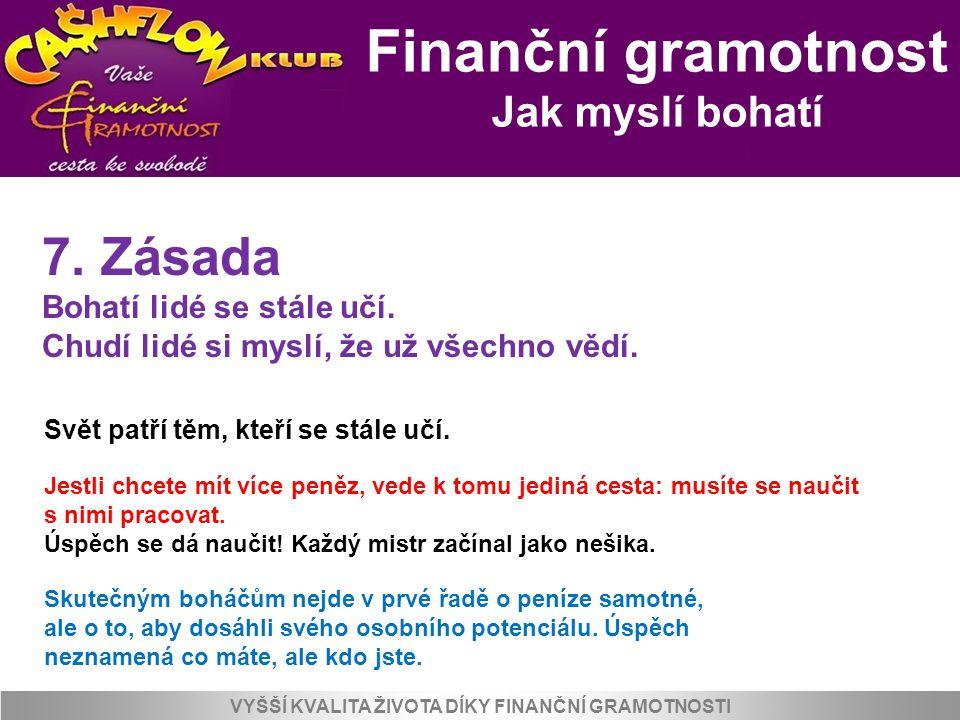 Finanční gramotnost Jak myslí bohatí VYŠŠÍ KVALITA ŽIVOTA DÍKY FINANČNÍ GRAMOTNOSTI 7. Zásada Bohatí lidé se stále učí. Chudí lidé si myslí, že už vše