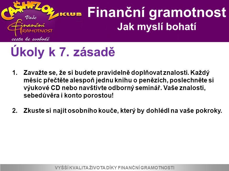 Finanční gramotnost Jak myslí bohatí VYŠŠÍ KVALITA ŽIVOTA DÍKY FINANČNÍ GRAMOTNOSTI Úkoly k 7. zásadě 1.Zavažte se, že si budete pravidelně doplňovat