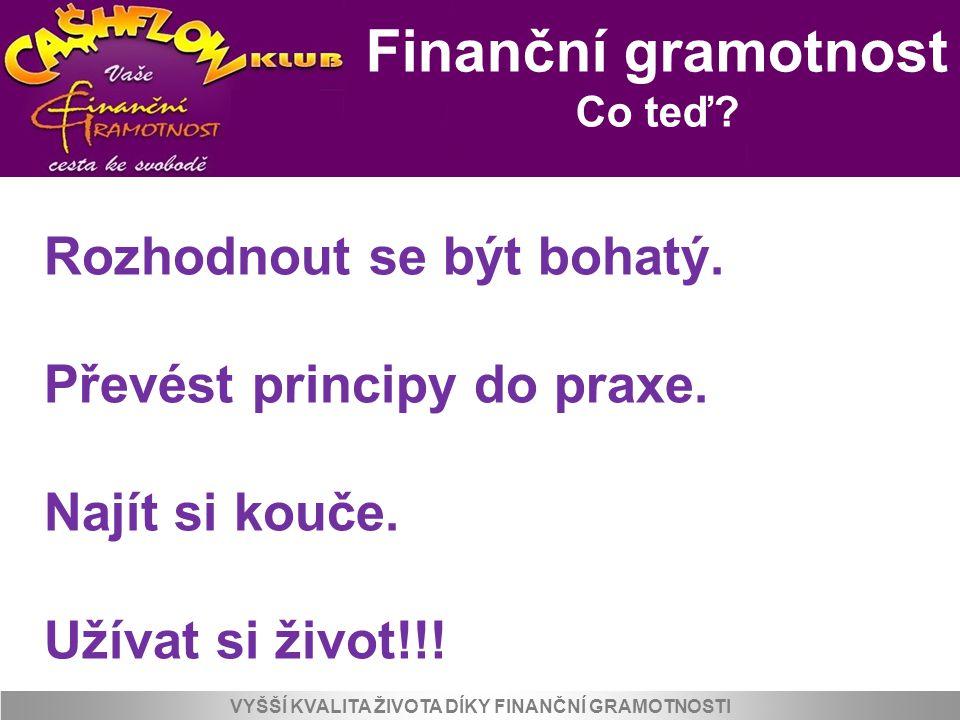 Finanční gramotnost Co teď? VYŠŠÍ KVALITA ŽIVOTA DÍKY FINANČNÍ GRAMOTNOSTI Rozhodnout se být bohatý. Převést principy do praxe. Najít si kouče. Užívat