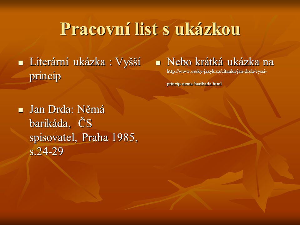 Pracovní list s ukázkou Literární ukázka : Vyšší princip Literární ukázka : Vyšší princip Jan Drda: Němá barikáda, ČS spisovatel, Praha 1985, s.24-29 Jan Drda: Němá barikáda, ČS spisovatel, Praha 1985, s.24-29 Nebo krátká ukázka na http://www.cesky-jazyk.cz/citanka/jan-drda/vyssi- princip-nema-barikada.html Nebo krátká ukázka na http://www.cesky-jazyk.cz/citanka/jan-drda/vyssi- princip-nema-barikada.html