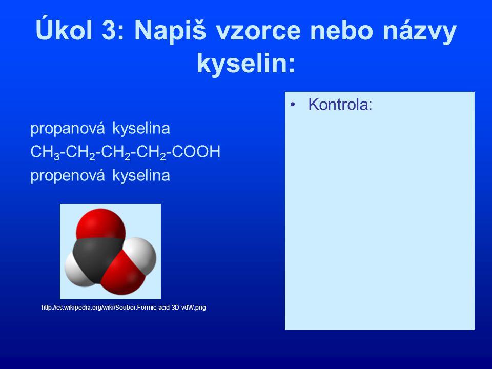 Úkol 3: Napiš vzorce nebo názvy kyselin: propanová kyselina CH 3 -CH 2 -CH 2 -CH 2 -COOH propenová kyselina Kontrola: CH 3 -CH 2 -COOH pentanová kysel