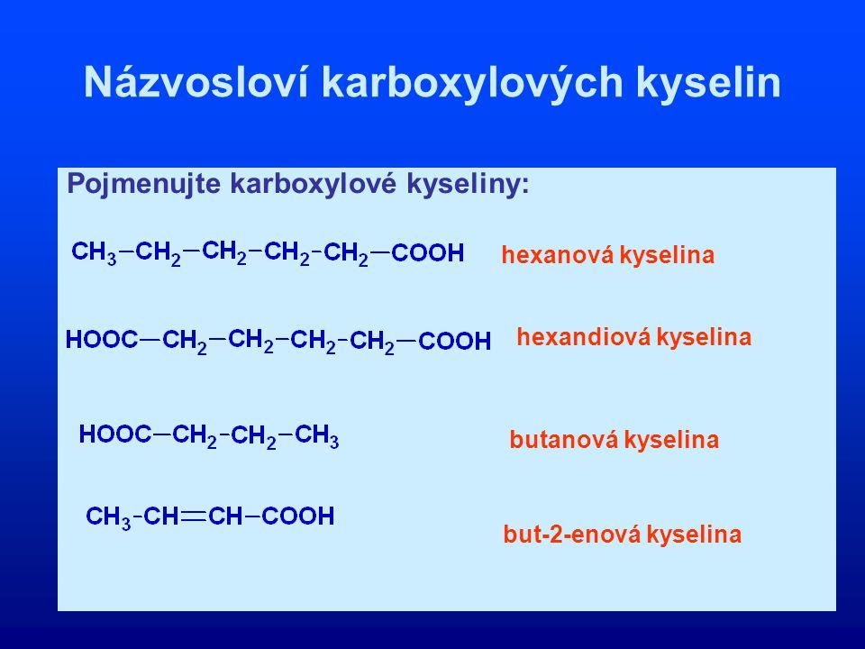 Názvosloví karboxylových kyselin Pojmenujte karboxylové kyseliny: hexanová kyselina hexandiová kyselina butanová kyselina but-2-enová kyselina
