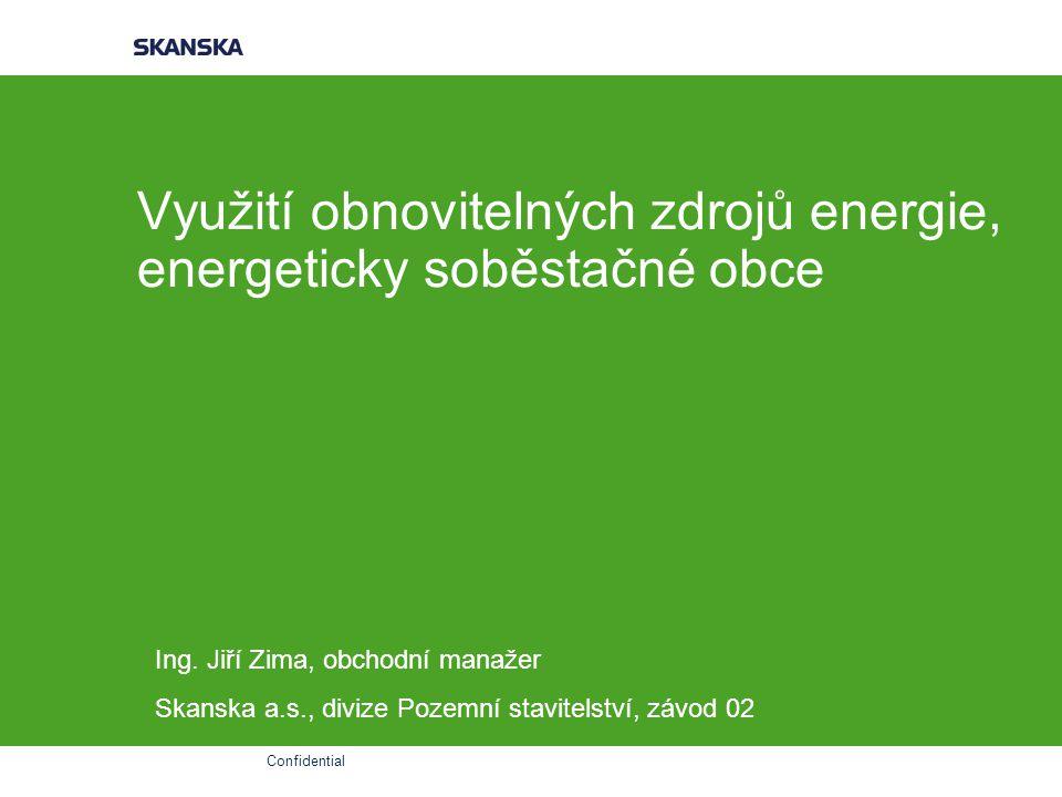 Confidential Využití obnovitelných zdrojů energie, energeticky soběstačné obce Ing. Jiří Zima, obchodní manažer Skanska a.s., divize Pozemní stavitels