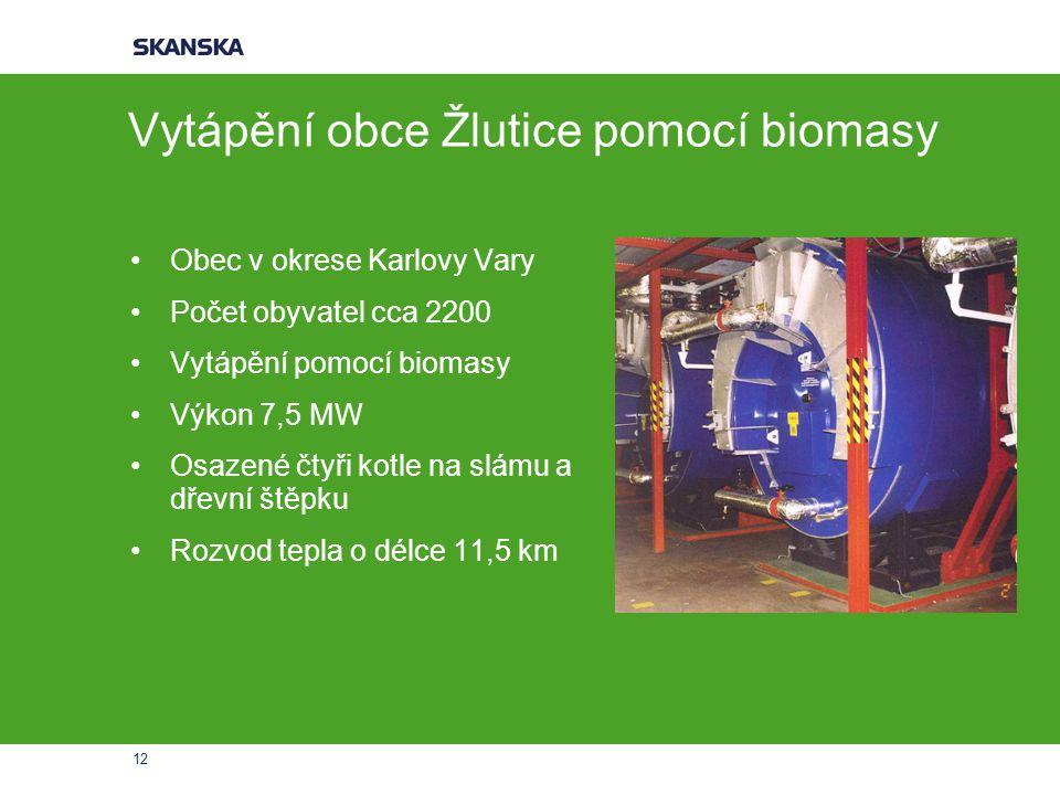 12 Vytápění obce Žlutice pomocí biomasy Obec v okrese Karlovy Vary Počet obyvatel cca 2200 Vytápění pomocí biomasy Výkon 7,5 MW Osazené čtyři kotle na
