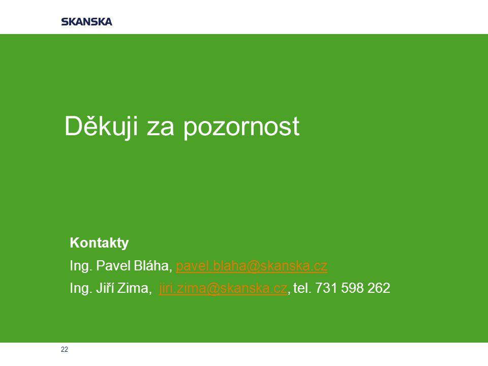 22 Děkuji za pozornost Kontakty Ing. Pavel Bláha, pavel.blaha@skanska.czpavel.blaha@skanska.cz Ing. Jiří Zima, jiri.zima@skanska.cz, tel. 731 598 262j
