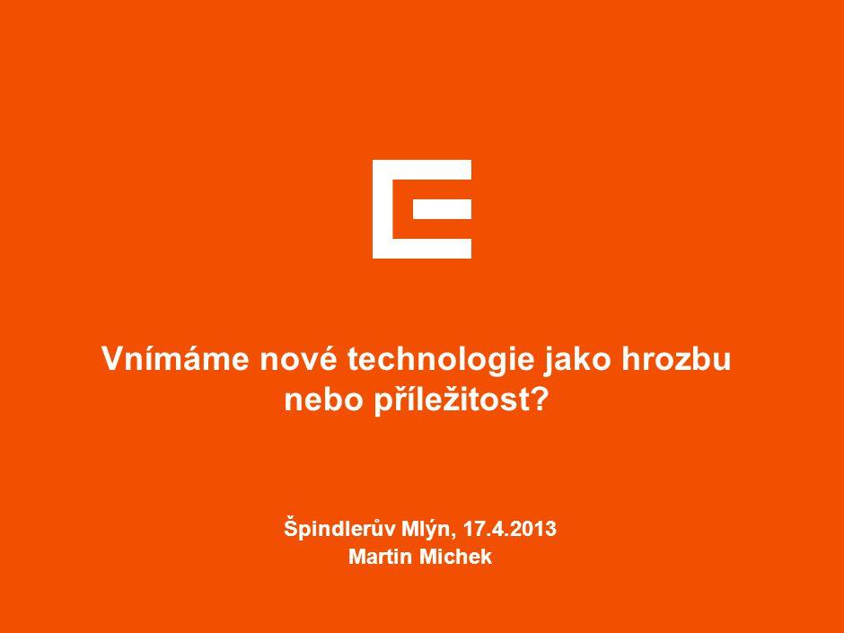 Vnímáme nové technologie jako hrozbu nebo příležitost? Špindlerův Mlýn, 17.4.2013 Martin Michek