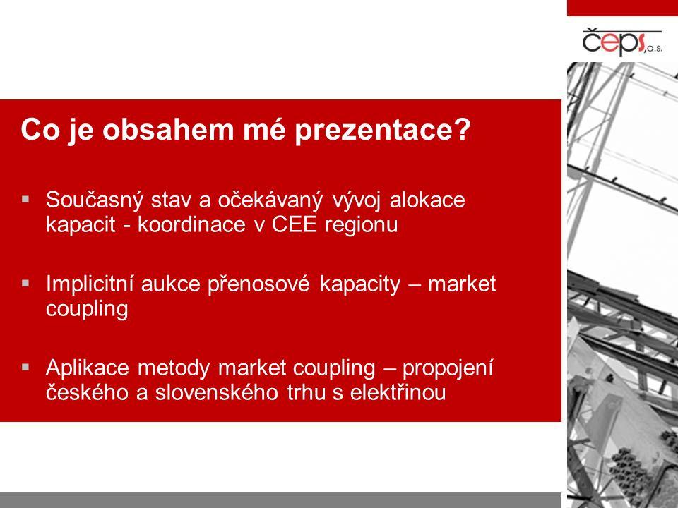 Co je obsahem mé prezentace?  Současný stav a očekávaný vývoj alokace kapacit - koordinace v CEE regionu  Implicitní aukce přenosové kapacity – mark