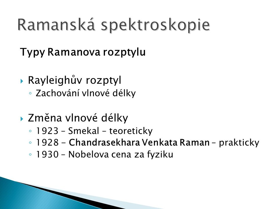 Typy Ramanova rozptylu  Rayleighův rozptyl ◦ Zachování vlnové délky  Změna vlnové délky ◦ 1923 – Smekal – teoreticky ◦ 1928 - Chandrasekhara Venkata