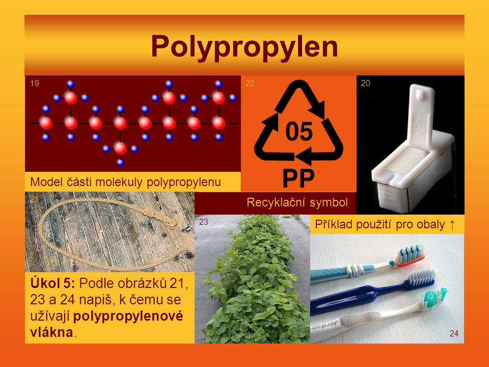 Polypropylen Model části molekuly polypropylenu Recyklační symbol Úkol 5: Podle obrázků 21, 23 a 24 napiš, k čemu se užívají polypropylenové vlákna.