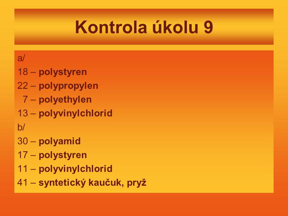 Kontrola úkolu 9 a/ 18 – polystyren 22 – polypropylen 7 – polyethylen 13 – polyvinylchlorid b/ 30 – polyamid 17 – polystyren 11 – polyvinylchlorid 41 – syntetický kaučuk, pryž