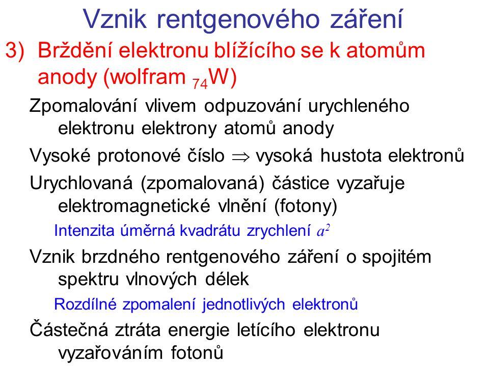 Vznik rentgenového záření 3)Brždění elektronu blížícího se k atomům anody (wolfram 74 W) Zpomalování vlivem odpuzování urychleného elektronu elektrony