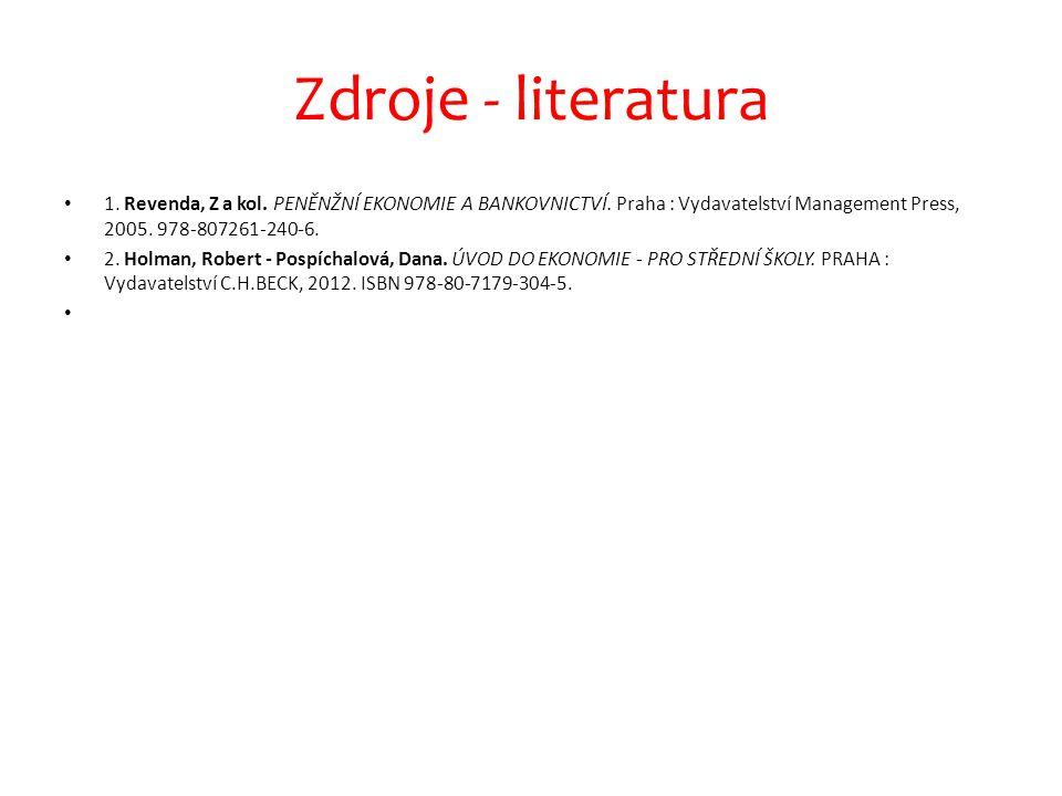 Zdroje - literatura 1. Revenda, Z a kol. PENĚNŽNÍ EKONOMIE A BANKOVNICTVÍ. Praha : Vydavatelství Management Press, 2005. 978-807261-240-6. 2. Holman,