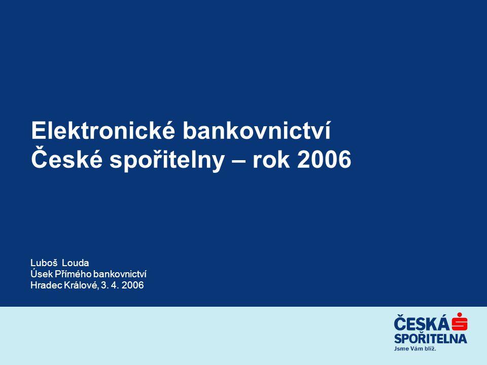 Elektronické bankovnictví České spořitelny – rok 2006 Luboš Louda Úsek Přímého bankovnictví Hradec Králové, 3. 4. 2006