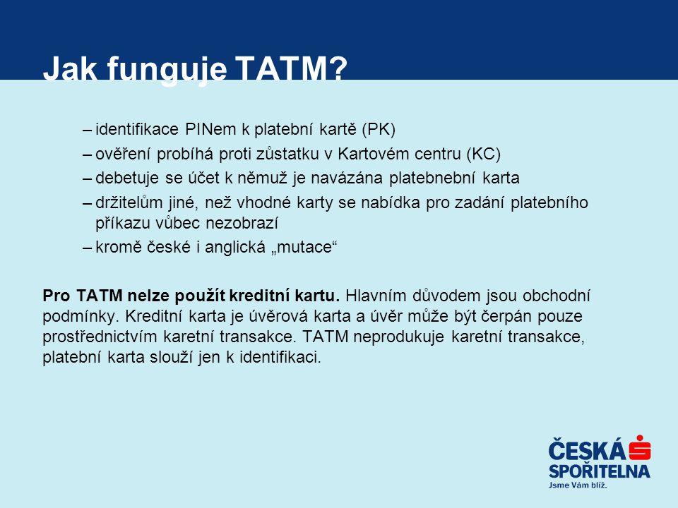 Jak funguje TATM? –identifikace PINem k platební kartě (PK) –ověření probíhá proti zůstatku v Kartovém centru (KC) –debetuje se účet k němuž je navázá