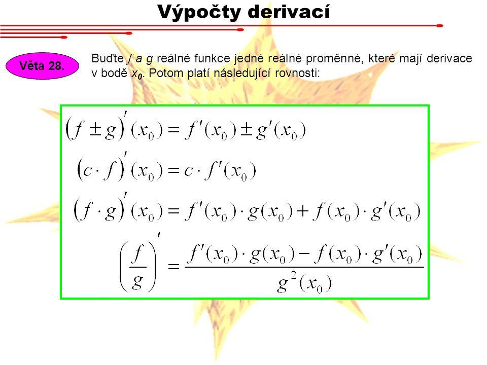 Výpočty derivací Věta 28. Buďte f a g reálné funkce jedné reálné proměnné, které mají derivace v bodě x 0. Potom platí následující rovnosti: