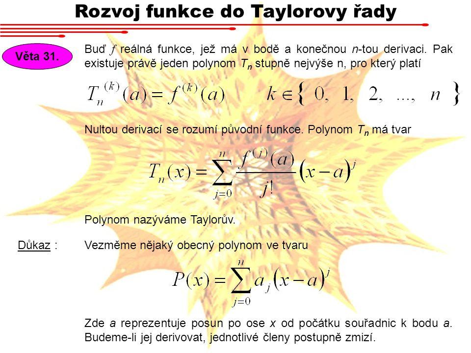 Rozvoj funkce do Taylorovy řady Věta 31. Buď f reálná funkce, jež má v bodě a konečnou n-tou derivaci. Pak existuje právě jeden polynom T n stupně nej