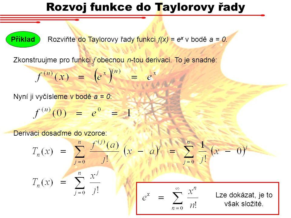 Rozvoj funkce do Taylorovy řady Rozviňte do Taylorovy řady funkci f (x) = e x v bodě a = 0. Příklad Zkonstruujme pro funkci f obecnou n-tou derivaci.