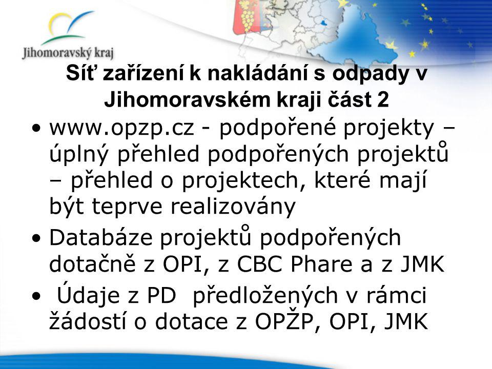 Síť zařízení k nakládání s odpady v Jihomoravském kraji část 2 www.opzp.cz - podpořené projekty – úplný přehled podpořených projektů – přehled o projektech, které mají být teprve realizovány Databáze projektů podpořených dotačně z OPI, z CBC Phare a z JMK Údaje z PD předložených v rámci žádostí o dotace z OPŽP, OPI, JMK