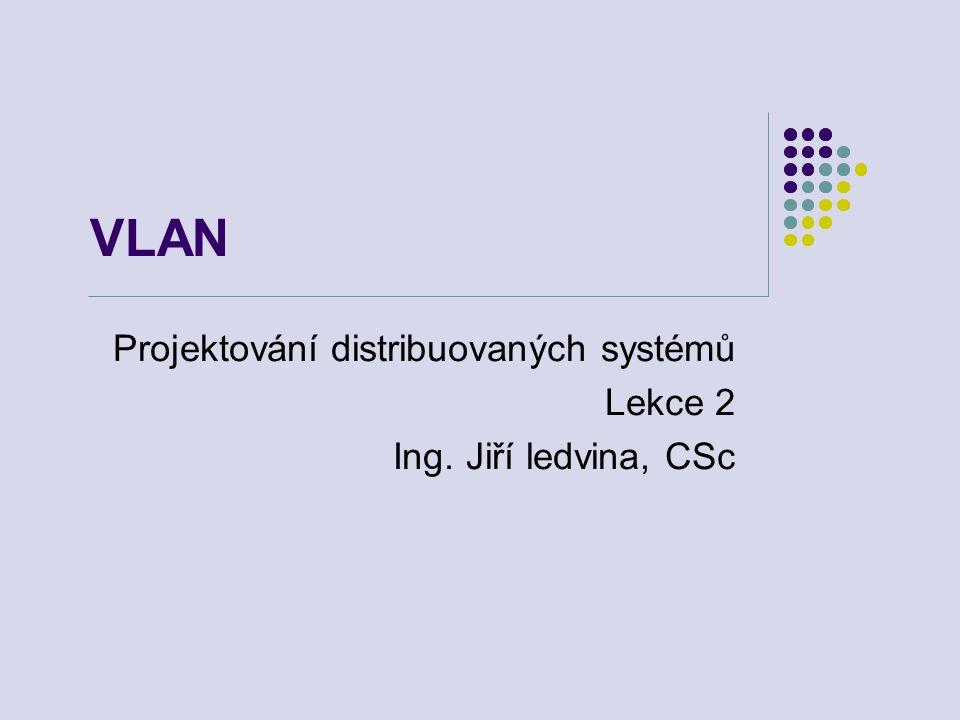 VLAN Projektování distribuovaných systémů Lekce 2 Ing. Jiří ledvina, CSc