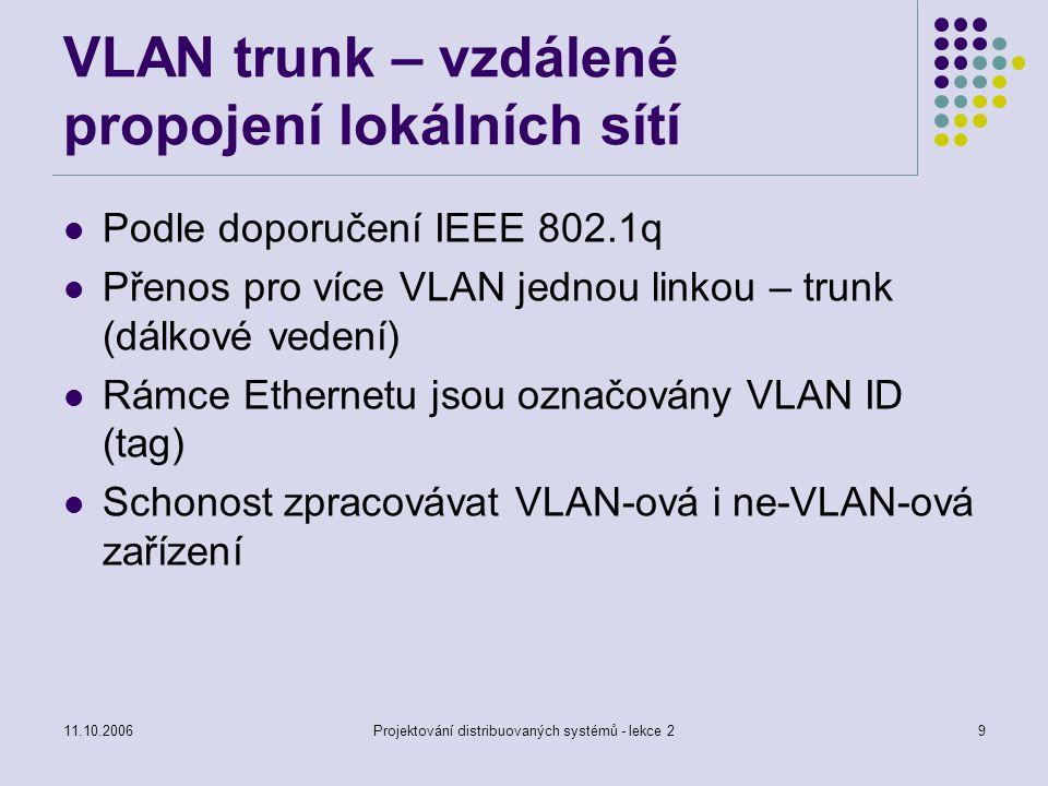 11.10.2006Projektování distribuovaných systémů - lekce 29 VLAN trunk – vzdálené propojení lokálních sítí Podle doporučení IEEE 802.1q Přenos pro více VLAN jednou linkou – trunk (dálkové vedení) Rámce Ethernetu jsou označovány VLAN ID (tag) Schonost zpracovávat VLAN-ová i ne-VLAN-ová zařízení