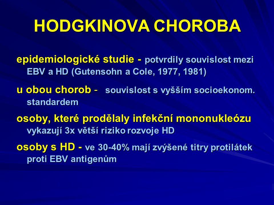HODGKINOVA CHOROBA epidemiologické studie - potvrdily souvislost mezi EBV a HD (Gutensohn a Cole, 1977, 1981) u obou chorob - souvislost s vyšším socioekonom.