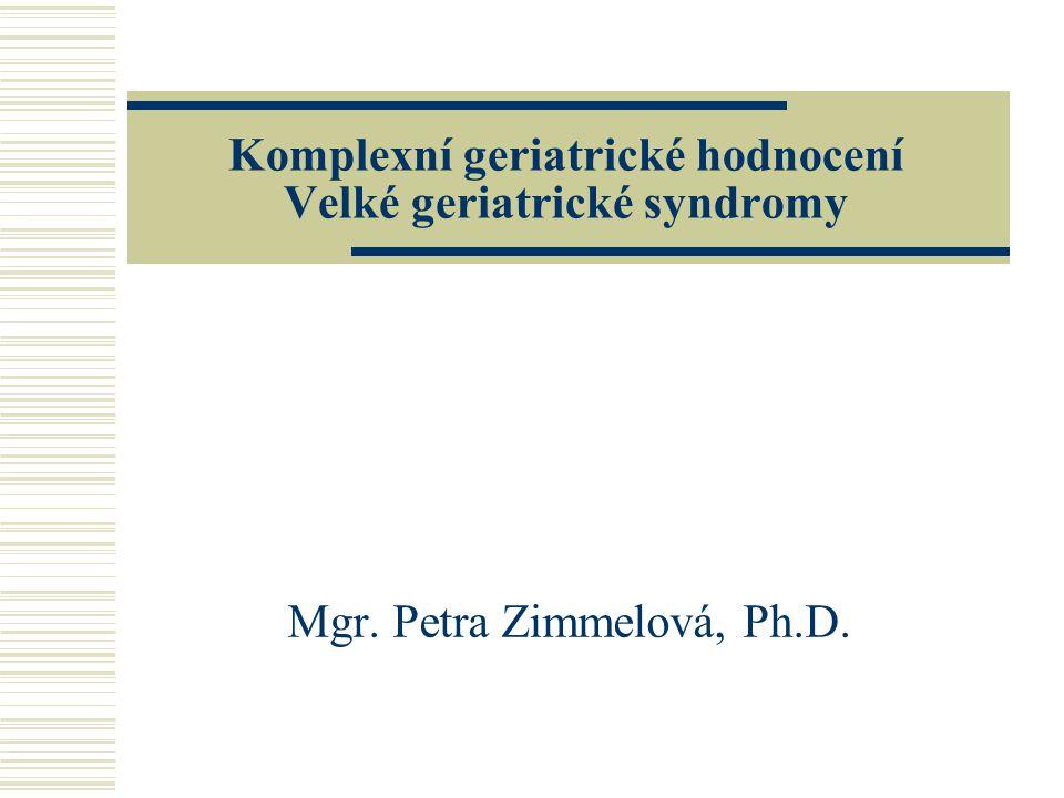 Komplexní geriatrické hodnocení Velké geriatrické syndromy Mgr. Petra Zimmelová, Ph.D.