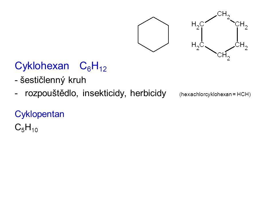 Cyklohexan C 6 H 12 - šestičlenný kruh -rozpouštědlo, insekticidy, herbicidy (hexachlorcyklohexan = HCH) Cyklopentan C 5 H 10