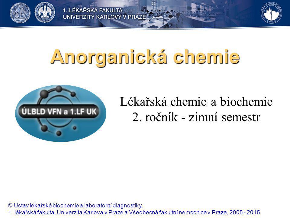 Anorganická chemie Lékařská chemie a biochemie 2. ročník - zimní semestr © Ústav lékařské biochemie a laboratorní diagnostiky, 1. lékařská fakulta, Un