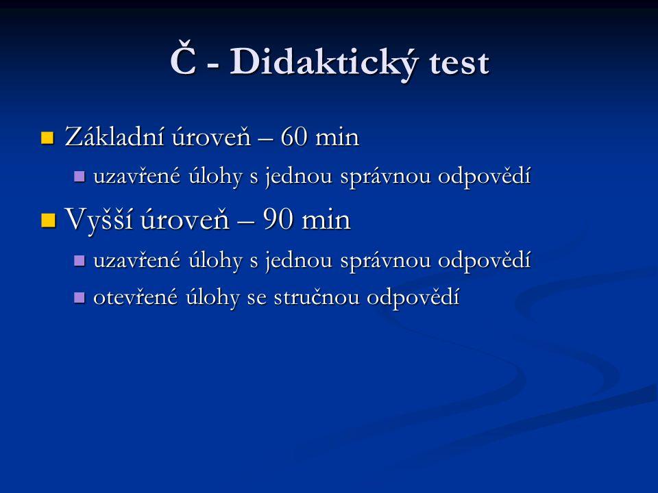 Č - Didaktický test Základní úroveň – 60 min Základní úroveň – 60 min uzavřené úlohy s jednou správnou odpovědí uzavřené úlohy s jednou správnou odpovědí Vyšší úroveň – 90 min Vyšší úroveň – 90 min uzavřené úlohy s jednou správnou odpovědí uzavřené úlohy s jednou správnou odpovědí otevřené úlohy se stručnou odpovědí otevřené úlohy se stručnou odpovědí