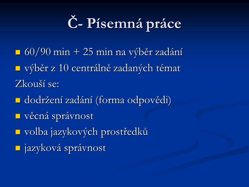 Č- Písemná práce 60/90 min + 25 min na výběr zadání 60/90 min + 25 min na výběr zadání výběr z 10 centrálně zadaných témat výběr z 10 centrálně zadaných témat Zkouší se: dodržení zadání (forma odpovědi) dodržení zadání (forma odpovědi) věcná správnost věcná správnost volba jazykových prostředků volba jazykových prostředků jazyková správnost jazyková správnost