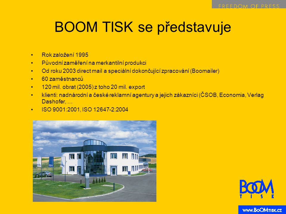 BOOM TISK se představuje Rok založení 1995 Původní zaměření na merkantilní produkci Od roku 2003 direct mail a speciální dokončující zpracování (Boomailer) 60 zaměstnanců 120 mil.