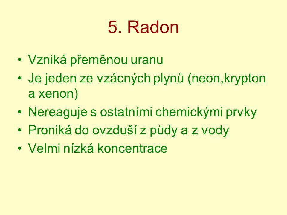 5. Radon Vzniká přeměnou uranu Je jeden ze vzácných plynů (neon,krypton a xenon) Nereaguje s ostatními chemickými prvky Proniká do ovzduší z půdy a z