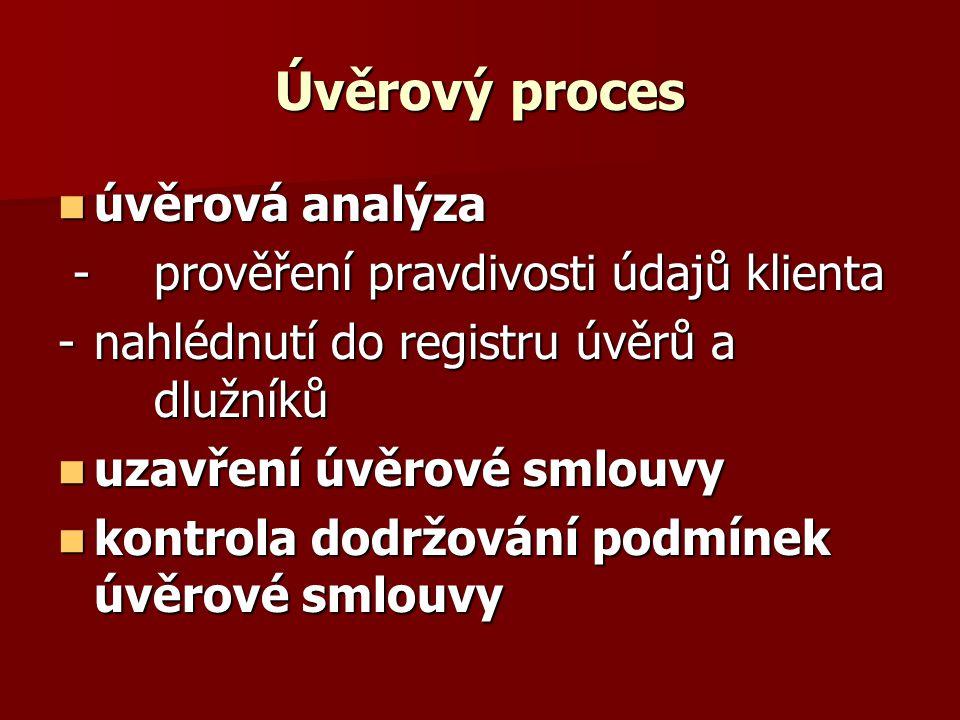 Úvěrový proces úvěrová analýza úvěrová analýza - prověření pravdivosti údajů klienta - prověření pravdivosti údajů klienta -nahlédnutí do registru úvěrů a dlužníků uzavření úvěrové smlouvy uzavření úvěrové smlouvy kontrola dodržování podmínek úvěrové smlouvy kontrola dodržování podmínek úvěrové smlouvy