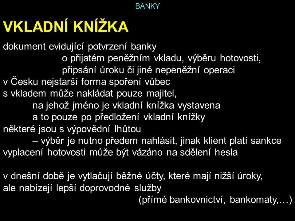 BANKY VKLADNÍ KNÍŽKA dokument evidující potvrzení banky o přijatém peněžním vkladu, výběru hotovosti, připsání úroku či jiné nepeněžní operaci v Česku