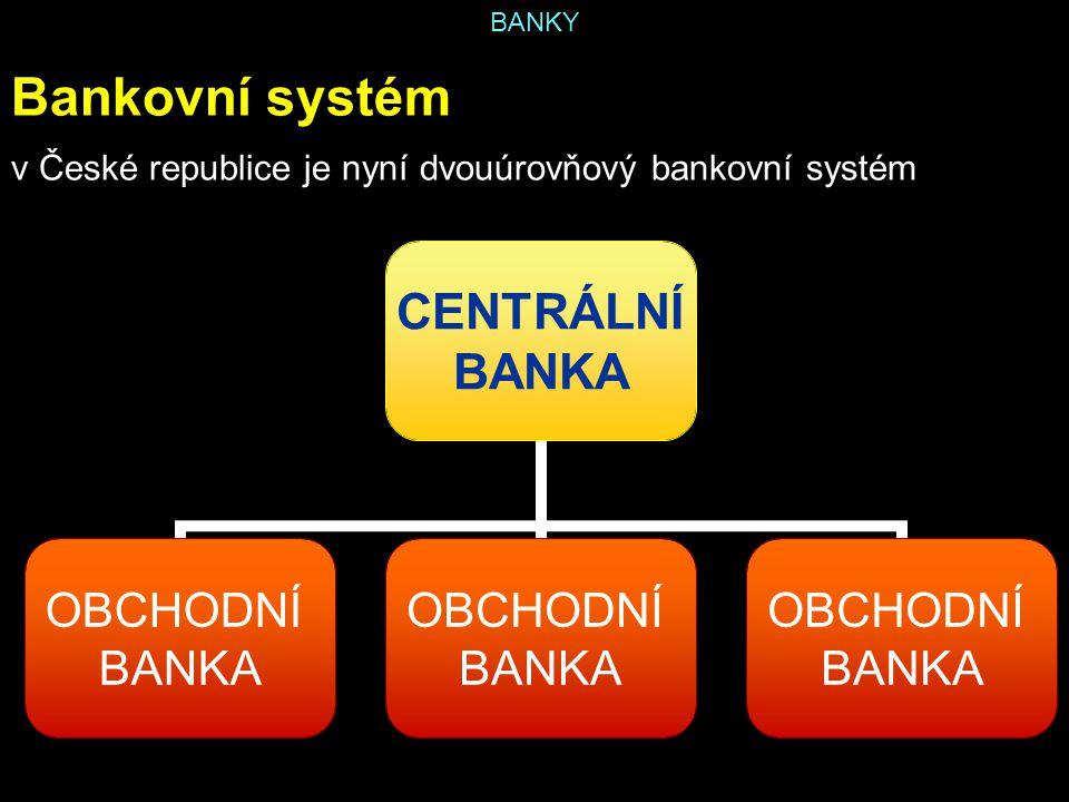 BANKY Centrální banka základní banka státu vede účet státního rozpočtu dohlíží nad činností obchodních bank obchodní banky u ní mají účty, poskytuje jim úvěry vydává peníze do oběhu, stahuje peníze z oběhu vydává dluhopisy spravuje rezervy ve zlatě a cizích měnách základním cílem je udržení měnové stability