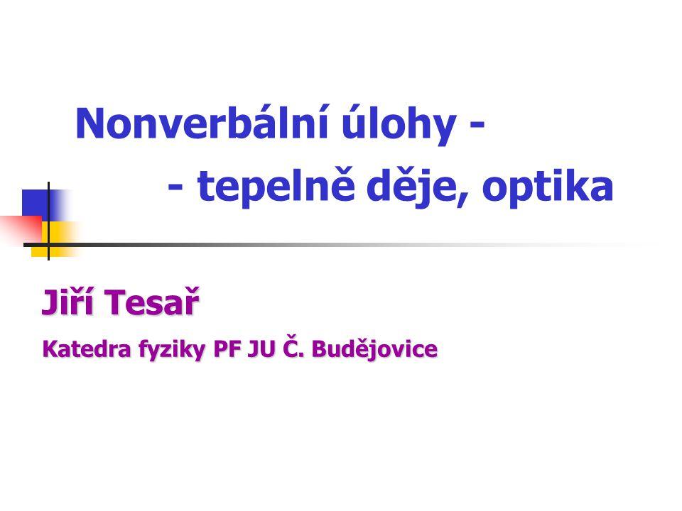Nonverbální úlohy - - tepelně děje, optika Katedrafyziky PF JU Č. Budějovice Katedra fyziky PF JU Č. Budějovice Jiří Tesař