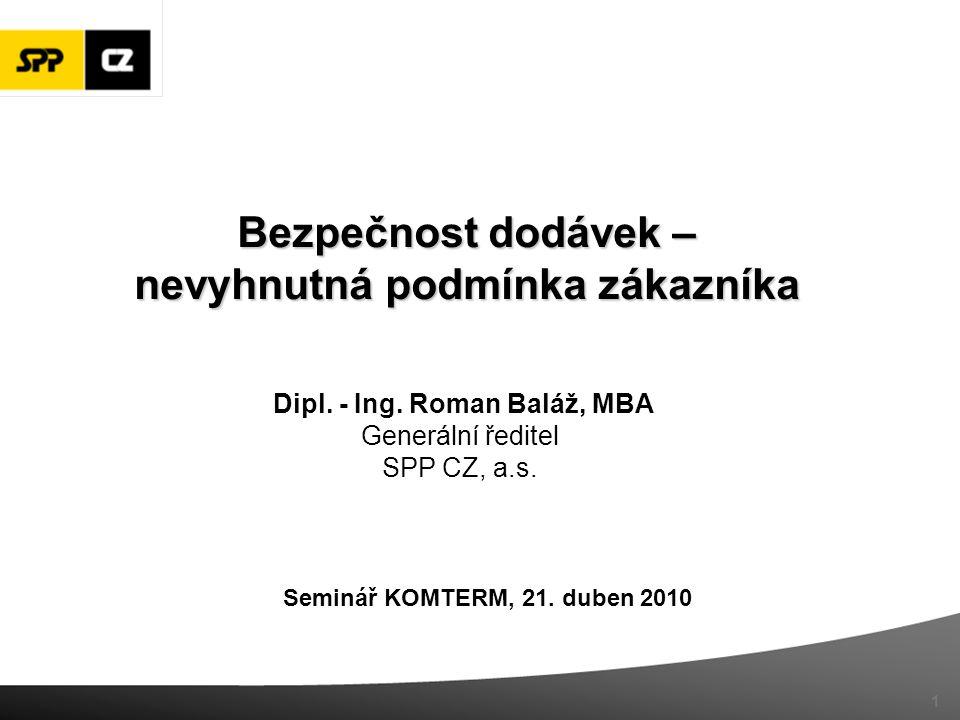 Seminář KOMTERM, 21. duben 2010 Dipl. - Ing. Roman Baláž, MBA Generální ředitel SPP CZ, a.s. 1 Bezpečnost dodávek – nevyhnutná podmínka zákazníka