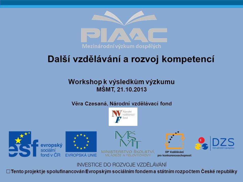 Mezinárodní výzkum dospělých Workshop k výsledkům výzkumu MŠMT, 21.10.2013 Věra Czesaná, Národní vzdělávací fond Tento projekt je spolufinancován Evropským sociálním fondem a státním rozpočtem České republiky Další vzdělávání a rozvoj kompetencí