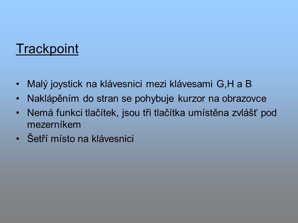 Trackpoint Malý joystick na klávesnici mezi klávesami G,H a B Naklápěním do stran se pohybuje kurzor na obrazovce Nemá funkci tlačítek, jsou tři tlačítka umístěna zvlášť pod mezerníkem Šetří místo na klávesnici