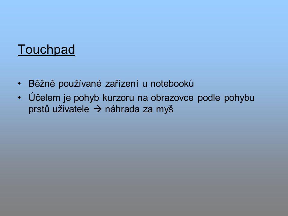 Touchpad Běžně používané zařízení u notebooků Účelem je pohyb kurzoru na obrazovce podle pohybu prstů uživatele  náhrada za myš