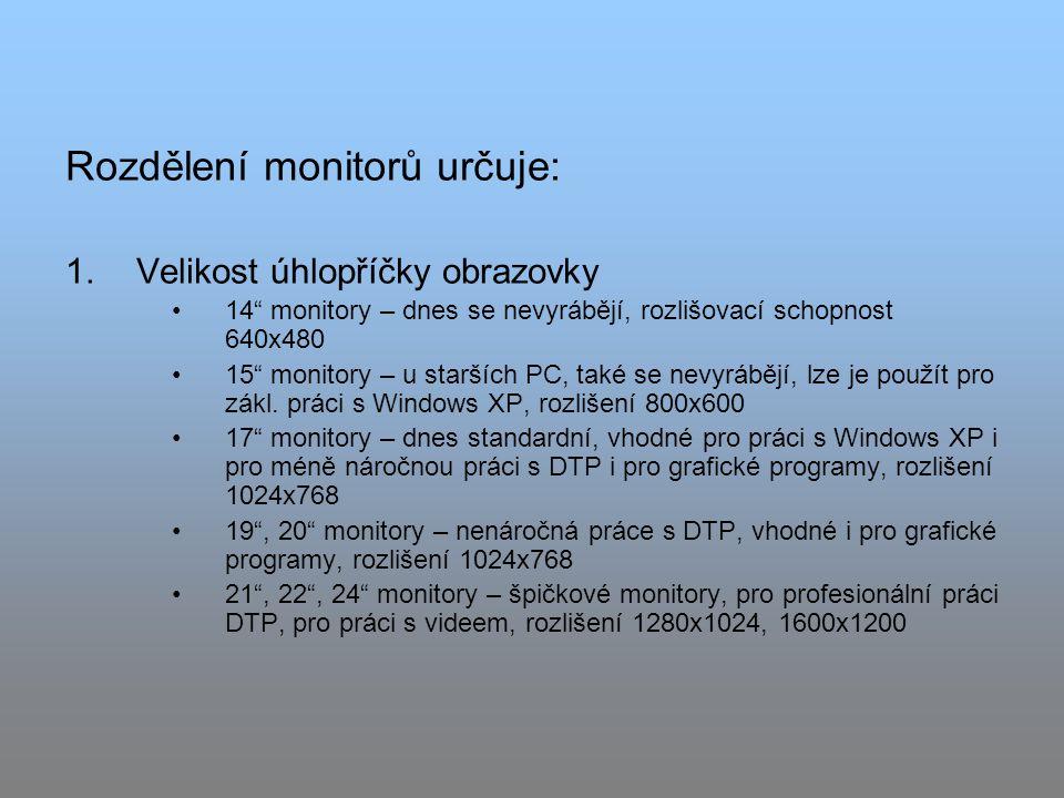 Rozdělení monitorů určuje: 1.Velikost úhlopříčky obrazovky 14 monitory – dnes se nevyrábějí, rozlišovací schopnost 640x480 15 monitory – u starších PC, také se nevyrábějí, lze je použít pro zákl.