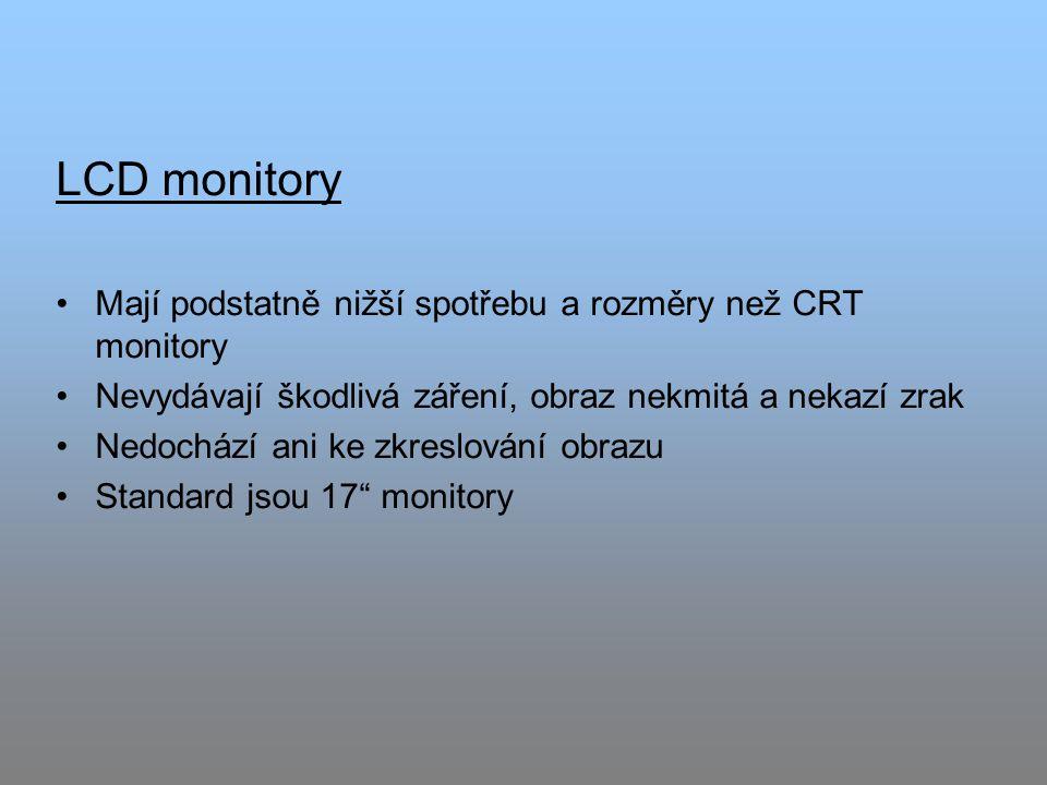 LCD monitory Mají podstatně nižší spotřebu a rozměry než CRT monitory Nevydávají škodlivá záření, obraz nekmitá a nekazí zrak Nedochází ani ke zkreslování obrazu Standard jsou 17 monitory